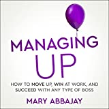 #4: Managing Up: How to Move Up, Win at Work, and Succeed with Any Type of Boss