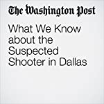 What We Know about the Suspected Shooter in Dallas | Matt Zapotosky,Thomas Gibbons-Neff