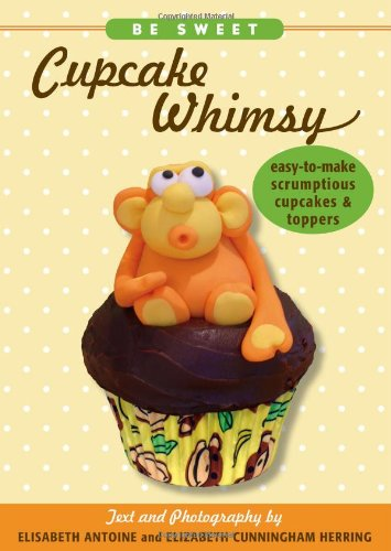 Download Be Sweet: Cupcake Whimsy, Easy-To-Make Scrumptious Cupcakes & Party Toppers PDF