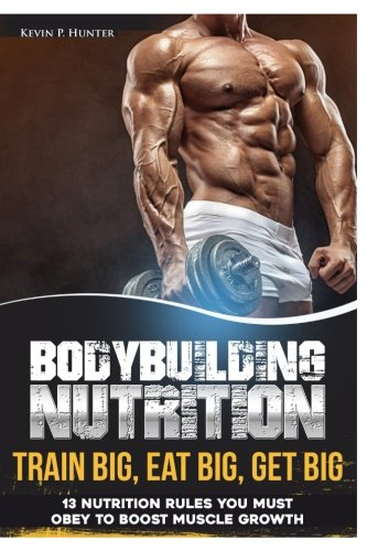 Bodybuilding Nutrition: Train Big, Eat Big, Get Big - 13 Nutrition Rules You MUST Obey to Boost Muscle Growth (Volume 1)