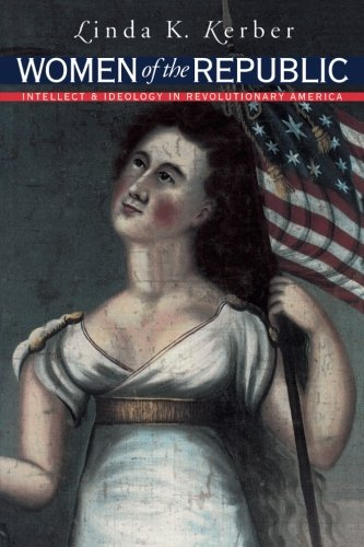 Women of the Republic: Intellect and Ideology in Revolutionary America (Published by the Omohundro Institute of Early American History and Culture and the University of North Carolina Press)