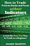 img - for How to Trade Futures Stocks and Forex without Indicators: Learn the Easy Fast Way to Trade as a Beginner book / textbook / text book
