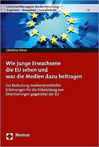Wie junge Erwachsene die EU sehen und was die Medien dazu beitragen: Zur Bedeutung medienvermittelter Erfahrungen f:r die Entwicklung von ... - Rezeption - Sozialisation) (German Edition)