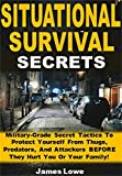 Situational Survival Secrets: Military-Grade Secret Tactics To Protect Yourself From Thugs, Predators, And Attackers BEFORE They Hurt You Or Your Family!