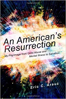 An American's Resurrection: :My Pilgrimage from Child Abuse and Mental Illness to Salvation by Arauz, Eric C (2012)