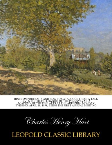 Download Hints on portraits and how to catalogue them; a talk given to the fellowship of the Pennsylvania Academy of the Fine Arts at Philadelphia, Monday ... 18, 1898, being the first annual meeting ebook