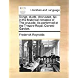 Songs, Duets, Chorusses, &C. in the Historical Romance of the Crusade. as Performed at the Theatre-Royal, Covent-Garden.