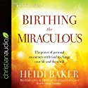 Birthing the Miraculous: The Power of Personal Encounters with God to Change Your Life and the World Audiobook by Heidi Baker, Bill Johnson - foreword Narrated by Susan Hanfield