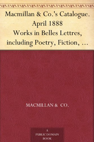 Macmillan & Co.'s Catalogue. April 1888 Works in Belles Lettres, including Poetry, Fiction, etc.