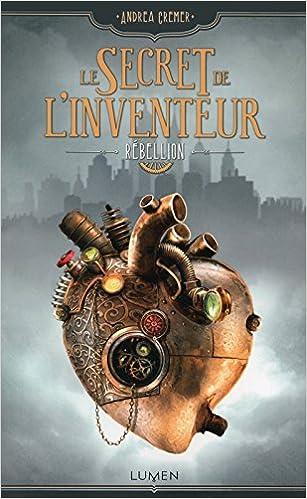 Le secret de l'inventeur,Tome 1 : - Rébellion - Andrea Cremer