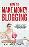 How to Make Money Blogging: A Beginner's Guide on How to Use Your Passion to Make Money from the Comfort of Your Bedroom
