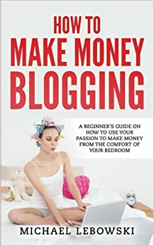 Book How to Make Money Blogging: A Beginner's Guide on How to Use Your Passion to Make Money from the Comfort of Your Bedroom