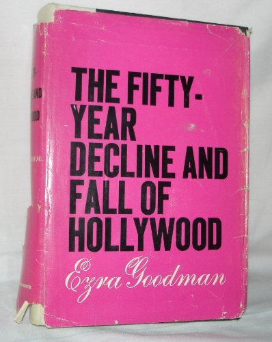 The Fifty-Year Decline And Fall Of Hollywood by Ezra Goodman
