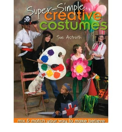 [(Super-simple Creative Costumes: Mix and Match Your Way to Make Believe )] [Author: Sue Astroth] [Jun-2007]