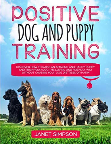 - Positive Dog and Puppy Training: Discover How to Raise an Amazing and Happy Puppy and Train your Dog the Loving and Friendly Way without Causing Your Dog Distress or Harm