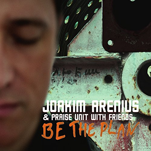 Joakim Arenius & Praise Unit - Be the Plan (2016)