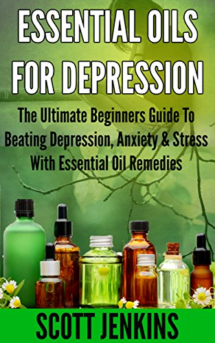 ESSENTIAL OILS FOR DEPRESSION: The Ultimate Beginners Guide To Beating Depression, Anxiety & Stress With Essential Oil Remedies (Soap Making, Bath Bombs, ... Lavender Oil, Coconut Oil, Tea Tree Oil)