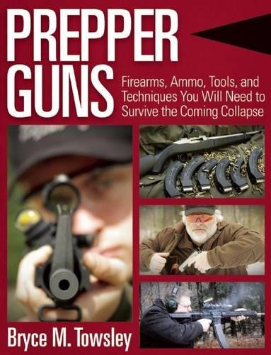 Prepper Guns: Firearms, Ammo, Tools, and Techniques You Will Need to Survive the Coming Collapse