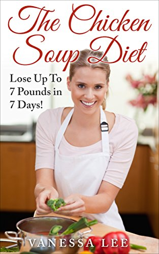 The Chicken Soup Diet: Lose Up To 7 Pounds in 7 Days! (HOT NEW RELEASE) BUY NOW WITH 1-CLICK (The Cabbage Soup Diet 7 Day Plan)