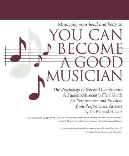 Managing Your Head and Body so You Can Become a Good Musician: The Psychology of Musical Competence: A Student Musician's Field-Guide to Performance and Freedom from Performance Anxiety
