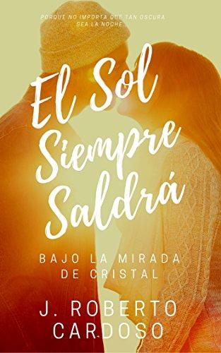 El Sol Siempre Saldrá: Bajo La Mirada De Cristal (Spanish Edition)