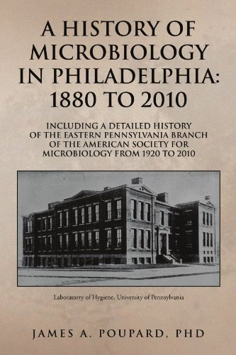 A HISTORY OF MICROBIOLOGY IN PHILADELPHIA: 1880 TO 2010: Including a Detailed History of the Eastern Pennsylvania Branch