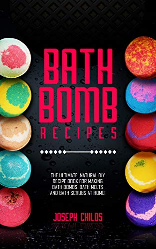 Bath Bomb Recipes: The Ultimate Natural DIY Recipe Book for Making Bath Bombs, Bath Melts and Bath Scrubs at Home!