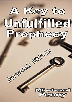 A Key to Unfulfilled Prophecy: Jeremiah 18:7-10 by [Penny, Michael]