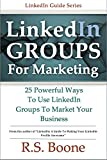 LinkedIn Groups for Marketing: 25 Powerful Ways to Use Linkedin Groups To Market Your Business (LinkedIn Marketing, LinkedIn For Business, LinkedIn Networking)