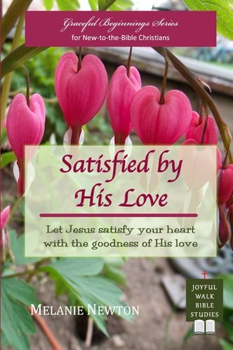Satisfied by His Love: Let Jesus satisfy your heart with the goodness of His love (Selected New Testament Women) (Graceful Beginnings Series for New-to-the-Bible Christians) (Volume ()