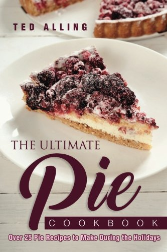 The Ultimate Pie Cookbook: Over 25 Pie Recipes to Make During the Holidays by Ted Alling