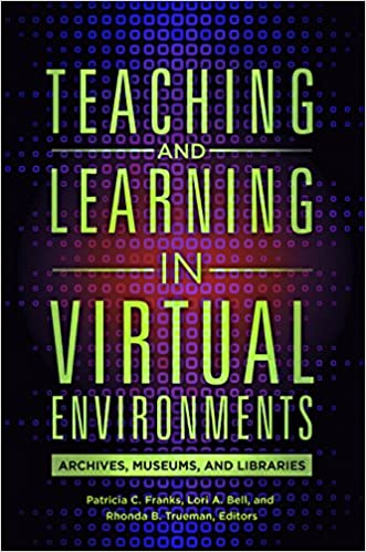 Book Cover - Teaching and Learning in Virtual Environments: Archives, Museums, and Libraries