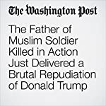 The Father of Muslim Soldier Killed in Action Just Delivered a Brutal Repudiation of Donald Trump | Philip Bump