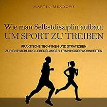Wie man Selbstdisziplin aufbaut um Sport zu treiben: Praktische Techniken und Strategien zur Entwicklung lebenslanger Trainingsgewohnheiten Hörbuch von Martin Meadows Gesprochen von: Marcel Grube