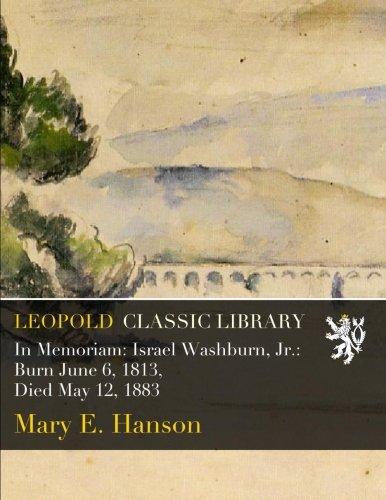 Read Online In Memoriam: Israel Washburn, Jr.: Burn June 6, 1813, Died May 12, 1883 pdf