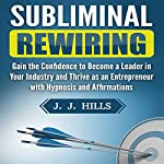 Subliminal Rewiring: Gain the Confidence to Become a Leader in Your Industry and Thrive as an Entrepreneur with Hypnosis and Affirmations | J. J. Hills