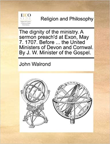 The dignity of the ministry  A sermon preach'd at Exon, May