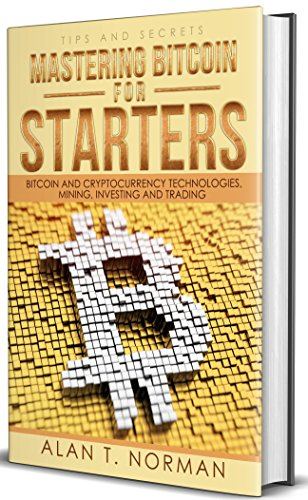 Mastering Bitcoin for Starters: Bitcoin and Cryptocurrency Technologies, Mining, Investing and Trading - Bitcoin Book 1, Blockchain, Wallet, Business cover