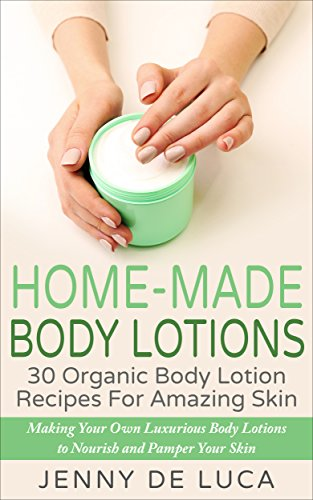 Home-Made Body Lotions - 30 Organic Body Lotion Recipes For Amazing Skin: Making
