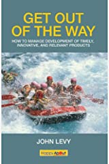 Get Out of the Way : Tips, tricks and techniques for managing the successful development of timely, innovative and relevant products Kindle Edition