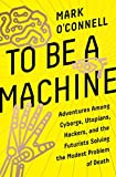 img - for To Be a Machine: Adventures Among Cyborgs, Utopians, Hackers, and the Futurists Solving the Modest Problem of Death book / textbook / text book