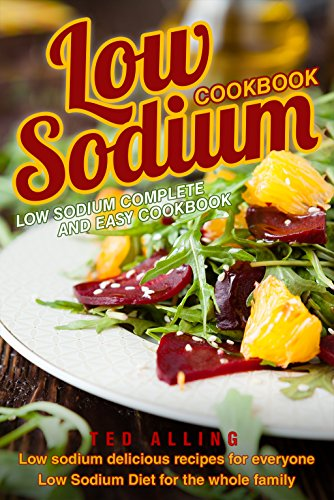 Low Sodium Cookbook - Low Sodium Complete and Easy Cookbook: Low Sodium Delicious Recipes for Everyone - Low Sodium Diet for The Whole Family by Ted Alling