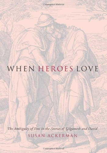 When Heroes Love: The Ambiguity of Eros in the Stories of Gilgamesh and David (Gender, Theory, and Religion) by Columbia University Press