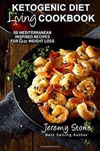 Ketogenic Diet Living Cookbook: 50 Mediterranean Inspired Recipes for Fast Weight Loss (Ketogenic Diet For Beginners, Low Carb, High Fat, Greek, Italian Cookbook)
