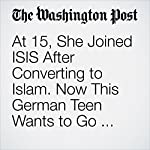 At 15, She Joined ISIS After Converting to Islam. Now This German Teen Wants to Go Home. | Rick Noack