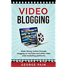 Video Blogging: Make Money Online through vlogging on YouTube and other video web marketing platforms