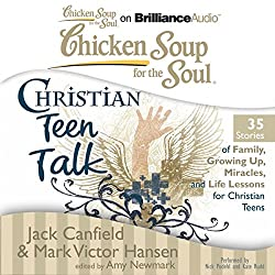 Chicken Soup for the Soul: Christian Teen Talk - 35 Stories of Family, Growing Up, Miracles, and Life Lessons for Christian Teens