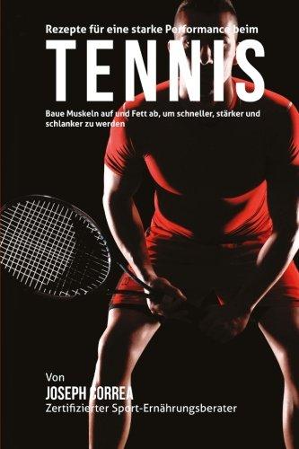 Rezepte fur eine starke Performance beim Tennis: Baue Muskeln auf und Fett ab, um schneller, starker und schlanker zu werden (German Edition)