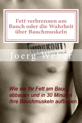 Fett verbrennen am Bauch oder die Wahrheit über Bauchmuskeln: Wie sie Ihr Fett am Bauch abbauen und in 30 Minuten Ihre Bauchmuskeln aufbauen.