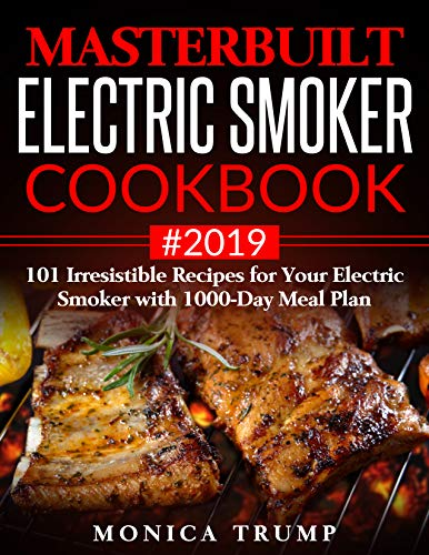 Masterbuilt Electric Smoker Cookbook #2019 : 101 Irresistible Recipes for Your Electric Smoker with 1000-Day Meal Plan by Monica Trump